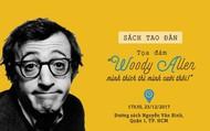 """Trao đổi về điện ảnh- văn chương """"Woody Allen- Mình thích thì mình cười thôi!"""""""