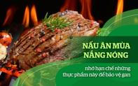 Nấu ăn mùa nắng nóng nhớ hạn chế những thực phẩm này để bảo vệ gan