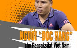 """Người """"đúc vàng"""" cho Pencaksilat Việt Nam: """"Có những ngày mong muốn duy nhất của tôi là được đưa con đi học"""""""