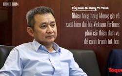 Tổng Giám đốc Dương Trí Thành: Nhiều hãng hàng không giá rẻ xuất hiện đòi hỏi Vietnam Airlines phải cải thiện dịch vụ để cạnh tranh tốt hơn