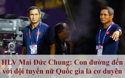 HLV Mai Đức Chung: Con đường đến với đội tuyển nữ Quốc gia là cơ duyên
