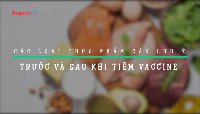 Các loại thực phẩm cần lưu ý trước và sau khi tiêm vaccine Covid-19